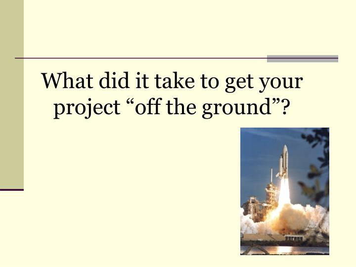 "What did it take to get your project ""off the ground""?"
