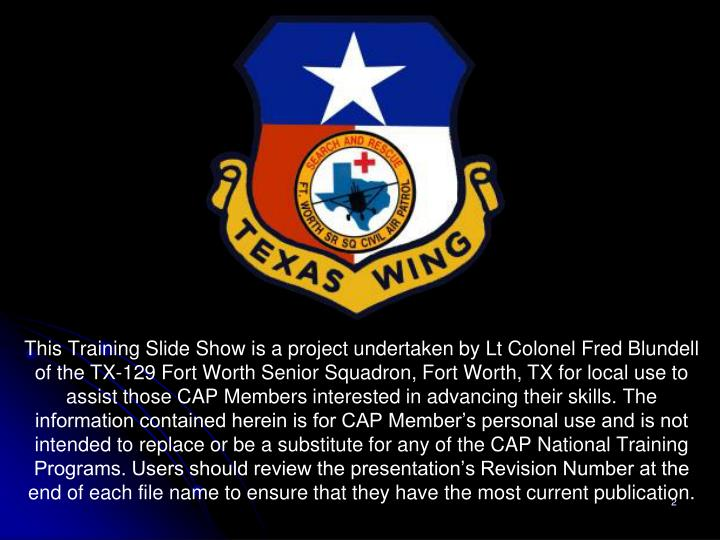 This Training Slide Show is a project undertaken by Lt Colonel Fred Blundell of the TX-129 Fort Wort...