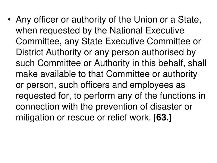 Any officer or authority of the Union or a State, when requested by the National Executive Committee, any State Executive Committee or District Authority or any person authorised by such Committee or Authority in this behalf, shall make available to that Committee or authority or person, such officers and employees as requested for, to perform any of the functions in connection with the prevention of disaster or mitigation or rescue or relief work. [