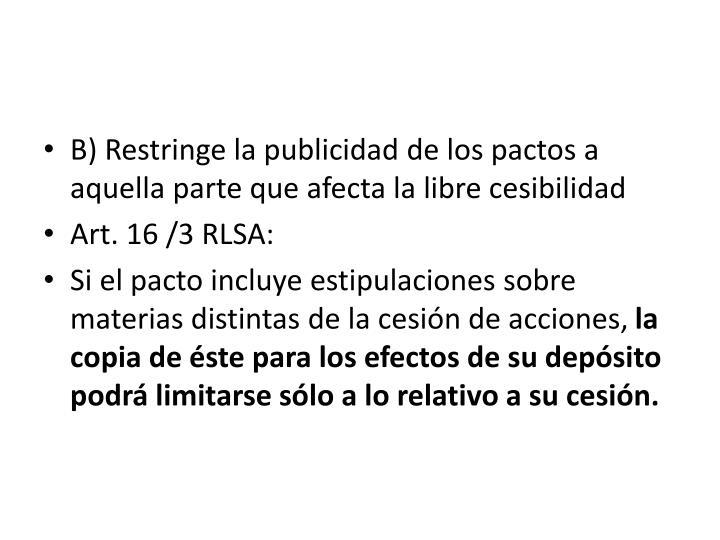B) Restringe la publicidad de los pactos a aquella parte que afecta la libre cesibilidad