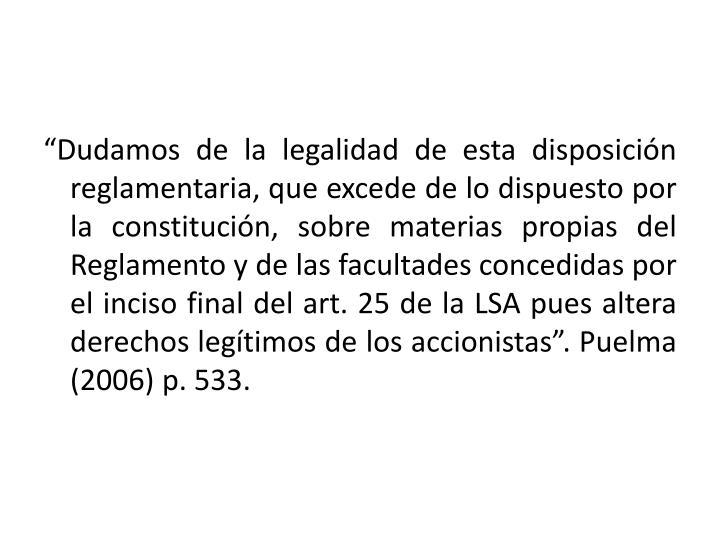 """""""Dudamos de la legalidad de esta disposición reglamentaria, que excede de lo dispuesto por la constitución, sobre materias propias del Reglamento y de las facultades concedidas por el inciso final del art. 25 de la LSA pues altera derechos legítimos de los accionistas"""". Puelma (2006) p. 533."""