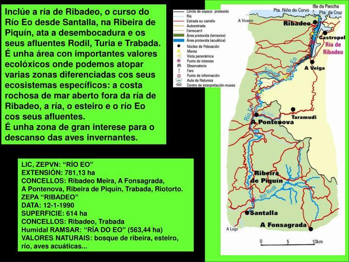Inclúe a ría de Ribadeo, o curso do Río Eo desde Santalla, na Ribeira de Piquín, ata a desembocadura e os seus afluentes Rodil, Turia e Trabada.
