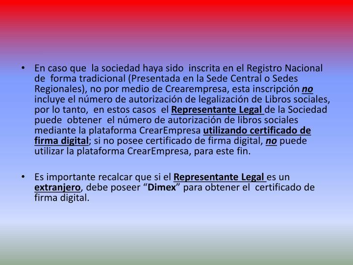 En caso que  la sociedad haya sido  inscrita en el Registro Nacional de  forma tradicional (Presentada en la Sede Central o Sedes Regionales), no por medio de Crearempresa, esta inscripción