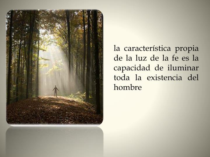 la característica propia de la luz de la fe es la capacidad de iluminar toda la existencia del hombre
