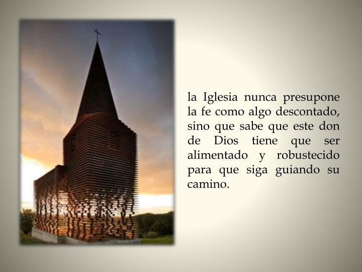 la Iglesia nunca presupone la fe como algo descontado, sino que sabe que este don de Dios tiene que ser alimentado y robustecido para que siga guiando su camino.