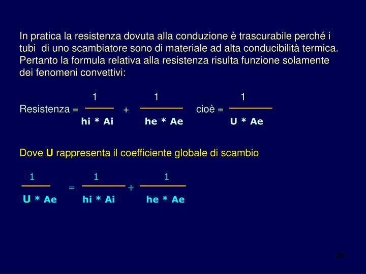 In pratica la resistenza dovuta alla conduzione è trascurabile perché i tubi  di uno scambiatore sono di materiale ad alta conducibilità termica. Pertanto la formula relativa alla resistenza risulta funzione solamente dei fenomeni convettivi: