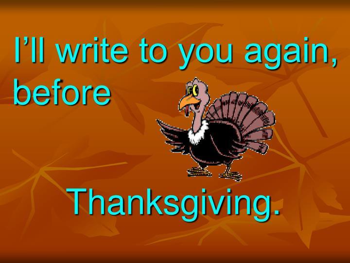 I'll write to you again, before