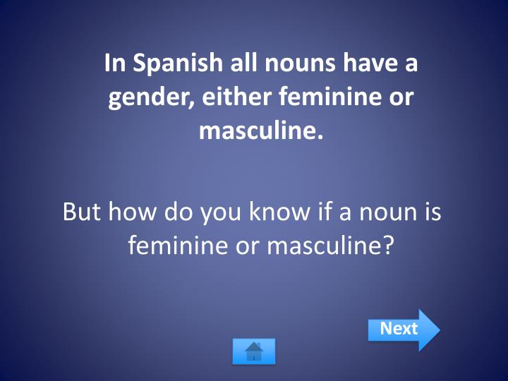 In Spanish all nouns have a gender, either feminine or masculine.