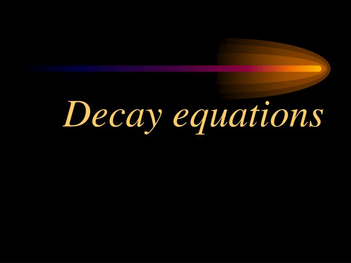Decay equations