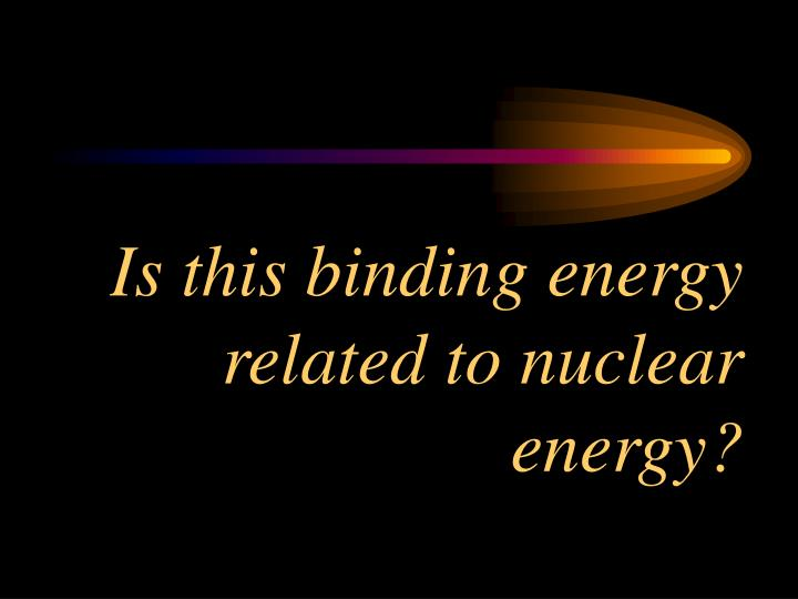 Is this binding energy related to nuclear energy?