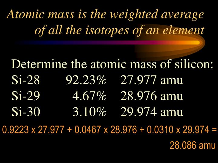 Atomic mass is the weighted average of all the isotopes of an element