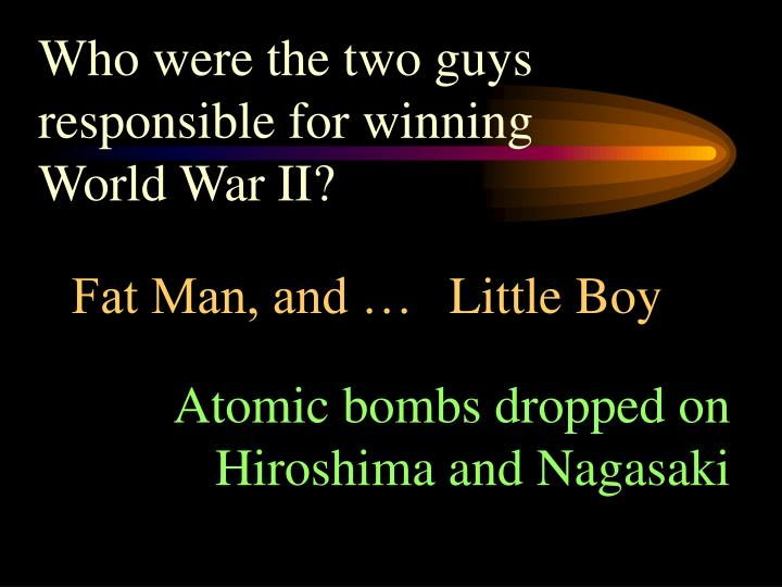 Who were the two guys responsible for winning World War II?
