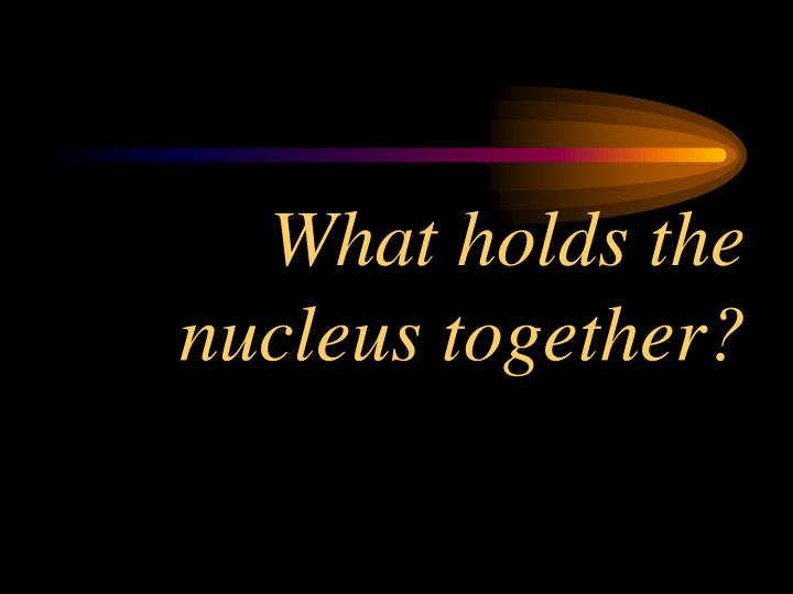 What holds the nucleus together?