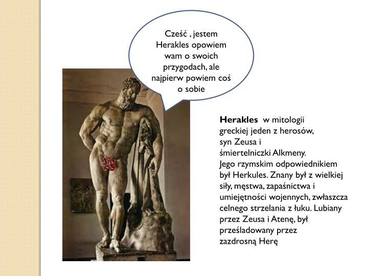 Cześć , jestem   Herakles opowiem wam o swoich przygodach, ale najpierw powiem coś o sobie