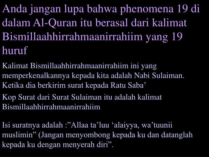 Anda jangan lupa bahwa phenomena 19 di dalam Al-Quran itu berasal dari kalimat Bismillaahhirrahmaanirrahiim yang 19 huruf