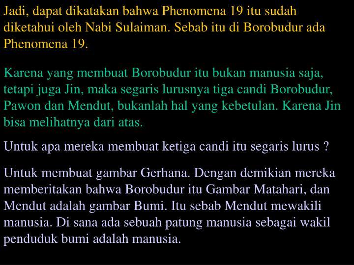 Jadi, dapat dikatakan bahwa Phenomena 19 itu sudah diketahui oleh Nabi Sulaiman. Sebab itu di Borobudur ada Phenomena 19.