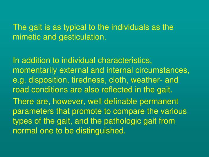 The gait is as typical to the individuals as the mimetic and gesticulation.