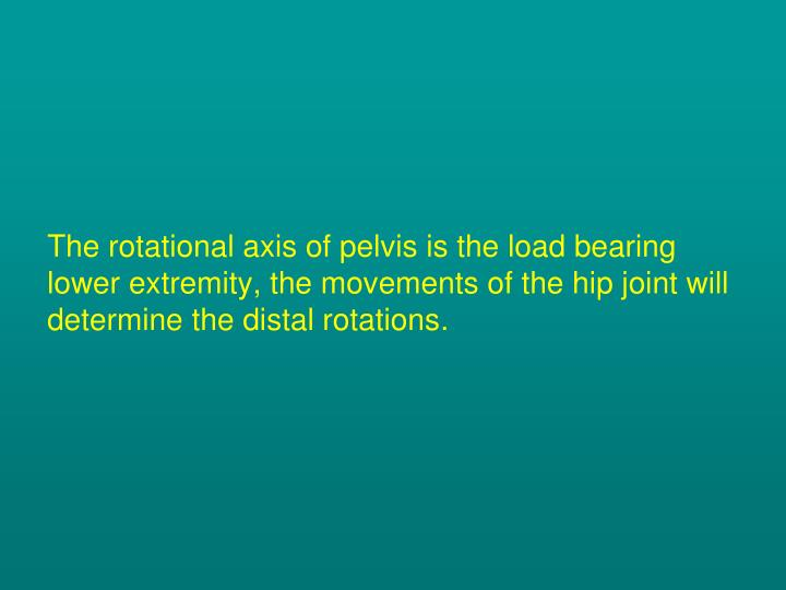 The rotational axis of pelvis is the load bearing lower extremity, the movements of the hip joint will determine the distal rotations