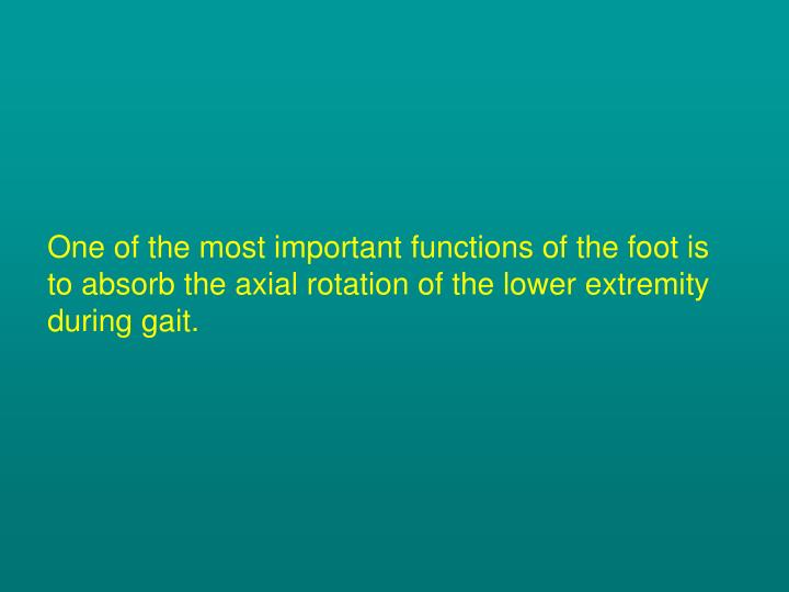 One of the most important functions of the foot is to absorb the axial rotation of the lower extremity during gait