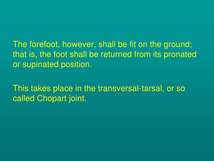 The forefoot, however, shall be fit on the ground; that is, the foot shall be returned from its pronated or supinated position