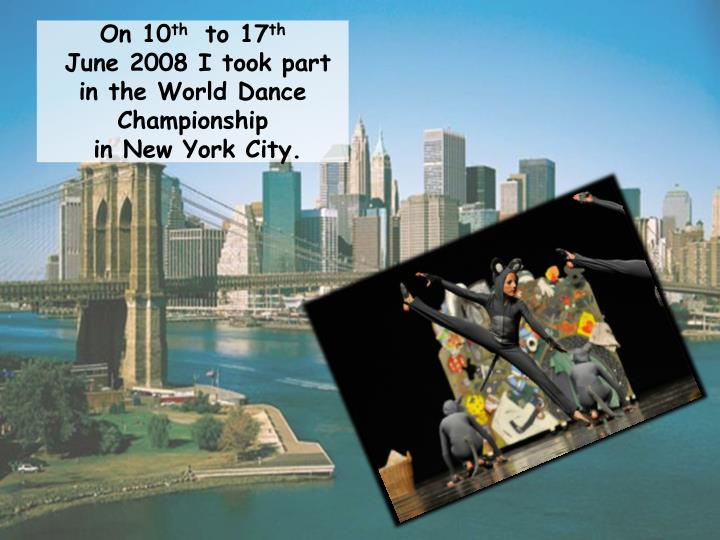 On 10 th to 17 th june 2008 i took part in the world dance championship in new york city