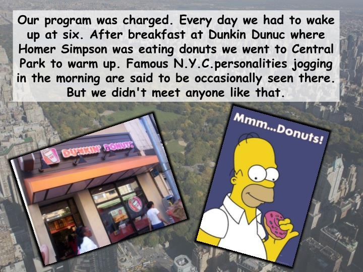 Our program was charged. Every day we had to wake up at six. After breakfast at Dunkin Dunuc where Homer Simpson was eating donuts we went to Central Park to warm up. Famous N.Y.C.personalities jogging in the morning are said to be occasionally seen there. But we didn't meet anyone like that.