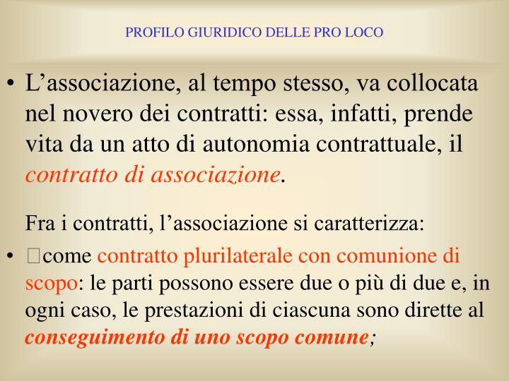 L'associazione, al tempo stesso, va collocata nel novero dei contratti: essa, infatti, prende vita da un atto di autonomia contrattuale, il