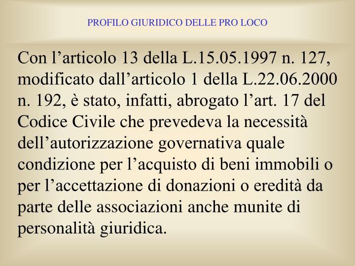 Con l'articolo 13 della L.15.05.1997 n. 127, modificato dall'articolo 1 della L.22.06.2000 n. 192, è stato, infatti, abrogato l'art. 17 del Codice Civile che prevedeva la necessità dell'autorizzazione governativa quale condizione per l'acquisto di beni immobili o per l'accettazione di donazioni o eredità da parte delle associazioni anche munite di personalità giuridica.