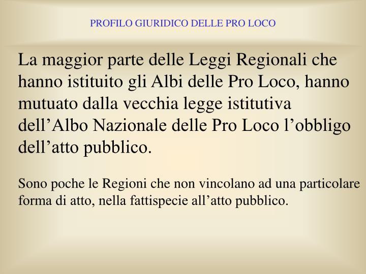 La maggior parte delle Leggi Regionali che hanno istituito gli Albi delle Pro Loco, hanno mutuato dalla vecchia legge istitutiva dell'Albo Nazionale delle Pro Loco l'obbligo dell'atto pubblico.