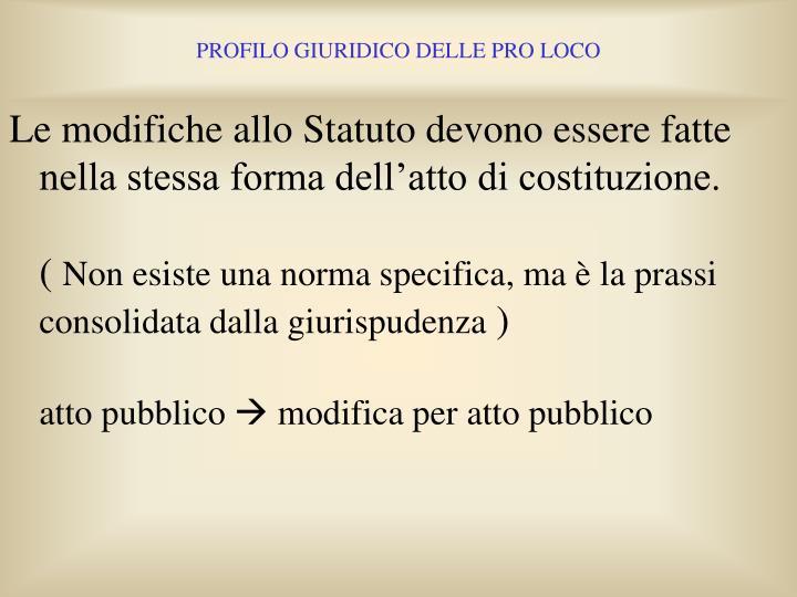 Le modifiche allo Statuto devono essere fatte nella stessa forma dell'atto di costituzione.