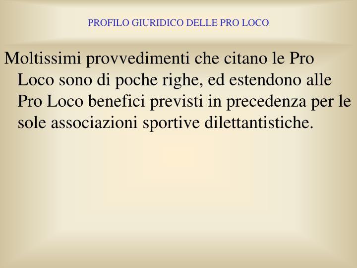 Moltissimi provvedimenti che citano le Pro Loco sono di poche righe, ed estendono alle Pro Loco benefici previsti in precedenza per le sole associazioni sportive dilettantistiche.