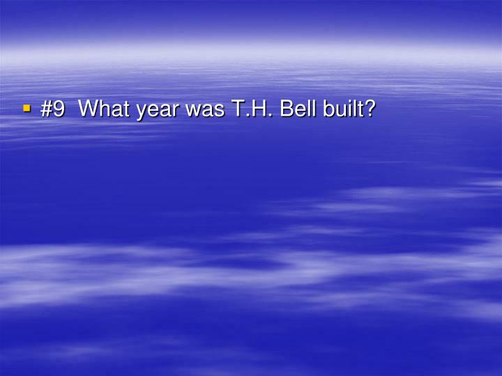#9  What year was T.H. Bell built?