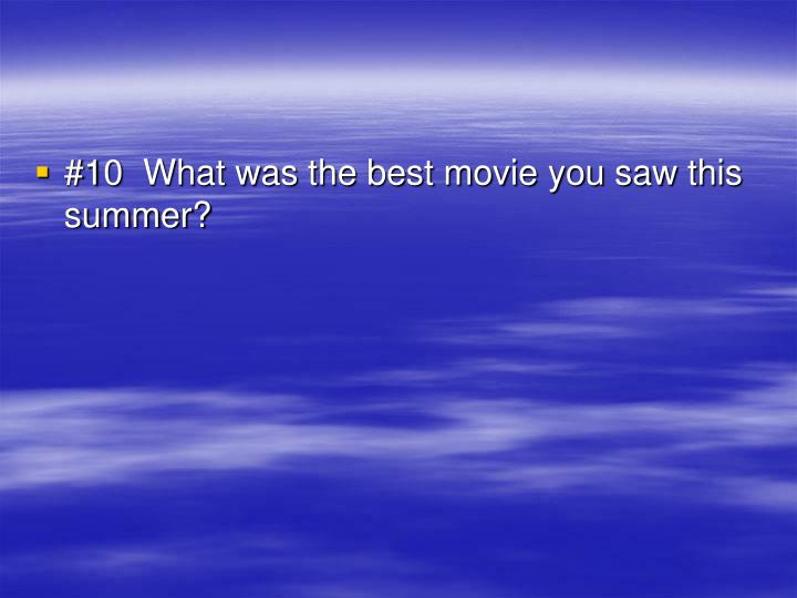 #10  What was the best movie you saw this summer?