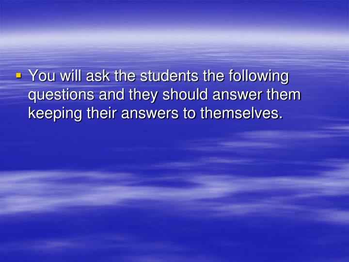 You will ask the students the following questions and they should answer them keeping their answers to themselves.