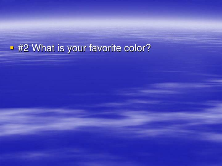 #2 What is your favorite color?
