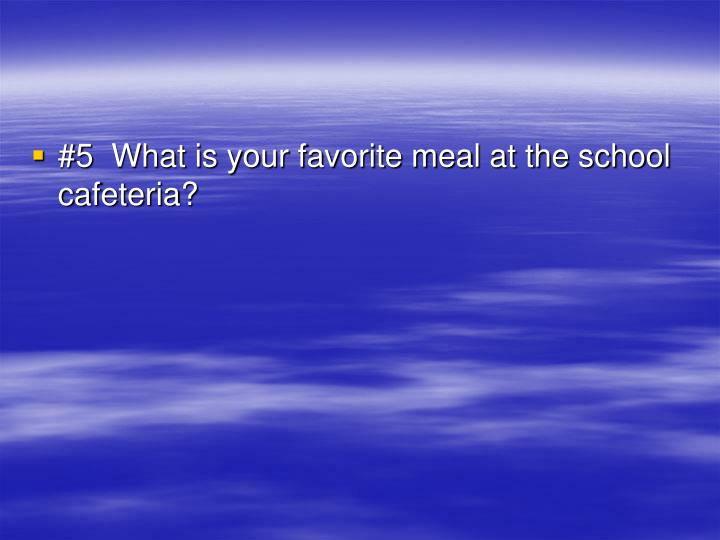 #5  What is your favorite meal at the school cafeteria?