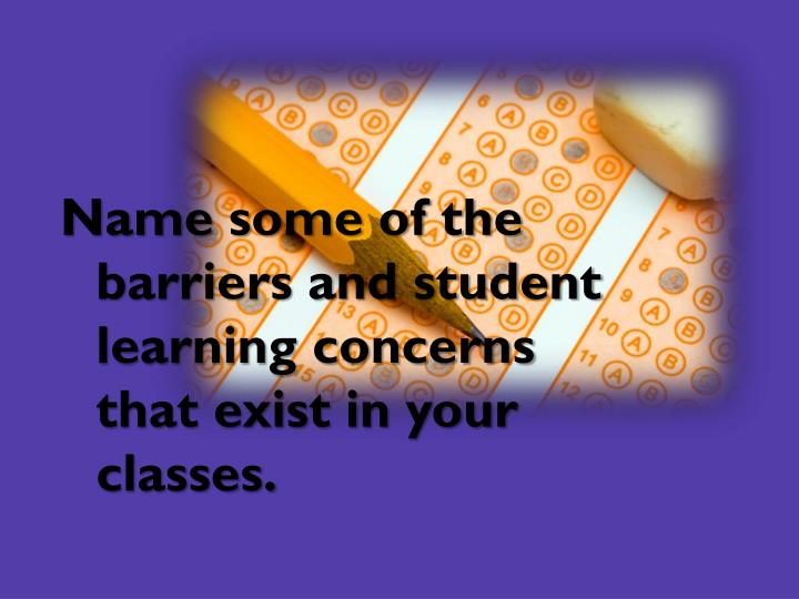 Name some of the barriers and student learning concerns that exist in your classes.