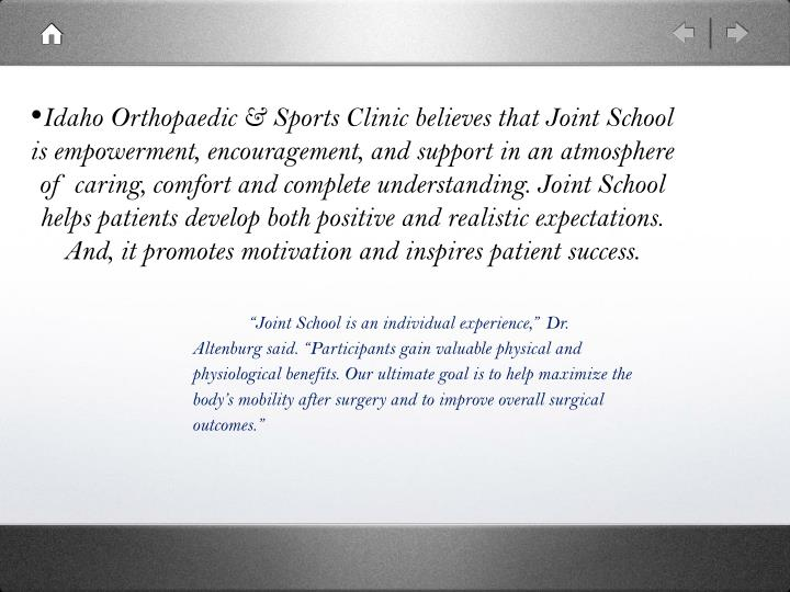 Idaho Orthopaedic & Sports Clinic believes that Joint School is empowerment, encouragement, and support in an atmosphere of caring, comfort and complete understanding. Joint School helps patients develop both positive and realistic expectations. And, it promotes motivation and inspires patient success.