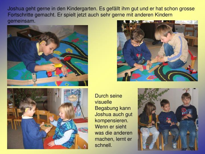 Joshua geht gerne in den Kindergarten. Es gefällt ihm gut und er hat schon grosse Fortschritte gemacht. Er spielt jetzt auch sehr gerne mit anderen Kindern gemeinsam.