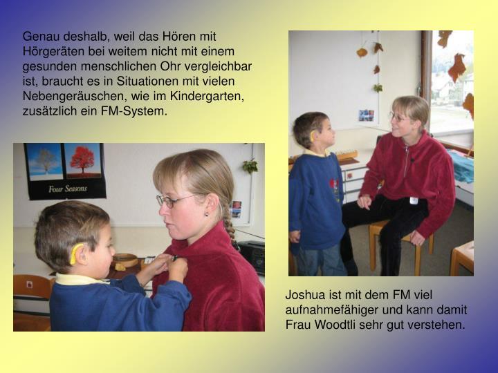 Genau deshalb, weil das Hören mit Hörgeräten bei weitem nicht mit einem gesunden menschlichen Ohr vergleichbar ist, braucht es in Situationen mit vielen Nebengeräuschen, wie im Kindergarten, zusätzlich ein FM-System.
