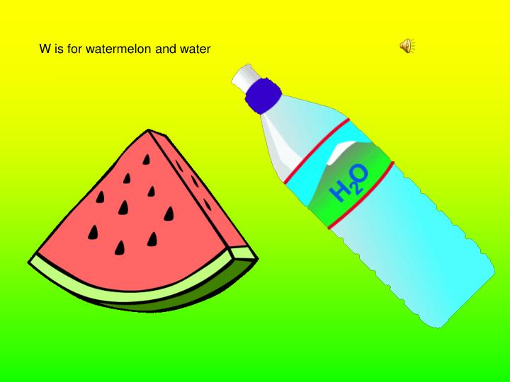 W is for watermelon and water