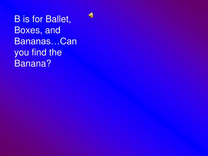 B is for Ballet, Boxes, and Bananas…Can you find the Banana?