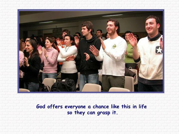 God offers everyone a chance like this in life