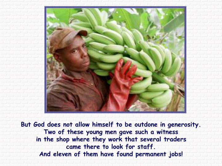 But God does not allow himself to be outdone in generosity.