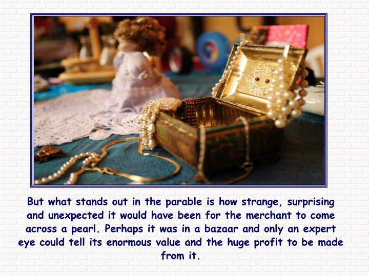 But what stands out in the parable is how strange, surprising and unexpected it would have been for the merchant to come across a pearl. Perhaps it was in a bazaar and only an expert eye could tell its enormous value and the huge profit to be made from it.