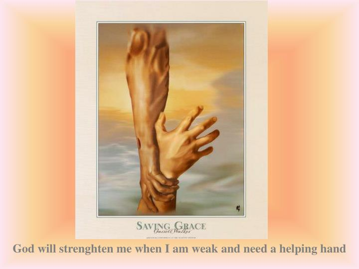 God will strenghten me when I am weak and need a helping hand