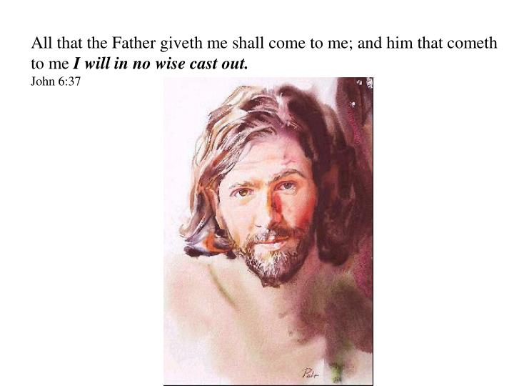 All that the Father giveth me shall come to me; and him that cometh to me