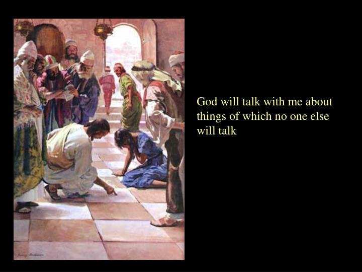 God will talk with me about things of which no one else