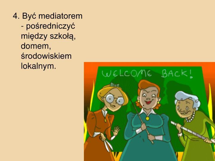 4. By mediatorem - poredniczy midzy szko, domem, rodowiskiem lokalnym.