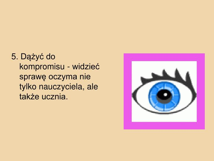 5. Dy do kompromisu - widzie spraw oczyma nie tylko nauczyciela, ale take ucznia.